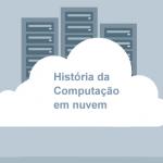 A História da Computação em Nuvem